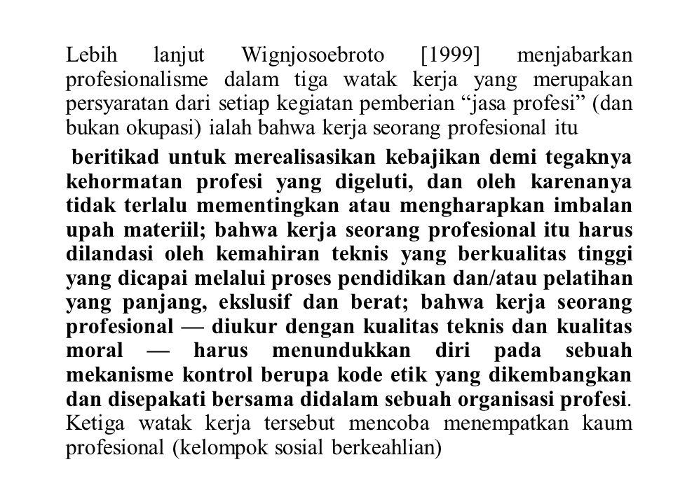 Lebih lanjut Wignjosoebroto [1999] menjabarkan profesionalisme dalam tiga watak kerja yang merupakan persyaratan dari setiap kegiatan pemberian jasa profesi (dan bukan okupasi) ialah bahwa kerja seorang profesional itu